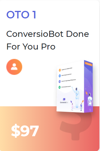 ConversioBot Upsells First upgrade is the Done for you solution which costs 97$. This upsell Includes ready made bots and an option to obtain custom bots.